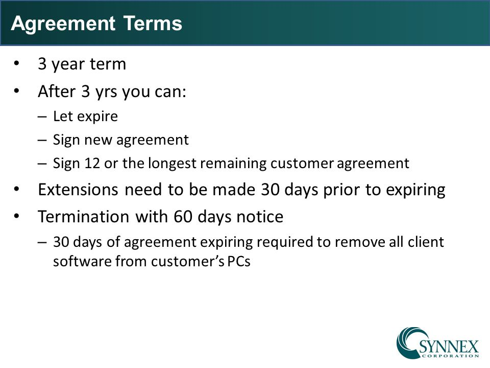 Agreement Terms 3 year term After 3 yrs you can: – Let expire – Sign new agreement – Sign 12 or the longest remaining customer agreement Extensions ne