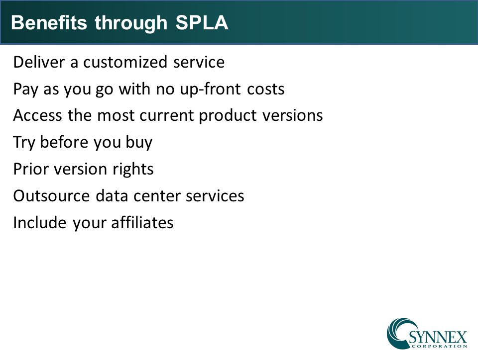 Benefits through SPLA Deliver a customized service Pay as you go with no up-front costs Access the most current product versions Try before you buy Pr