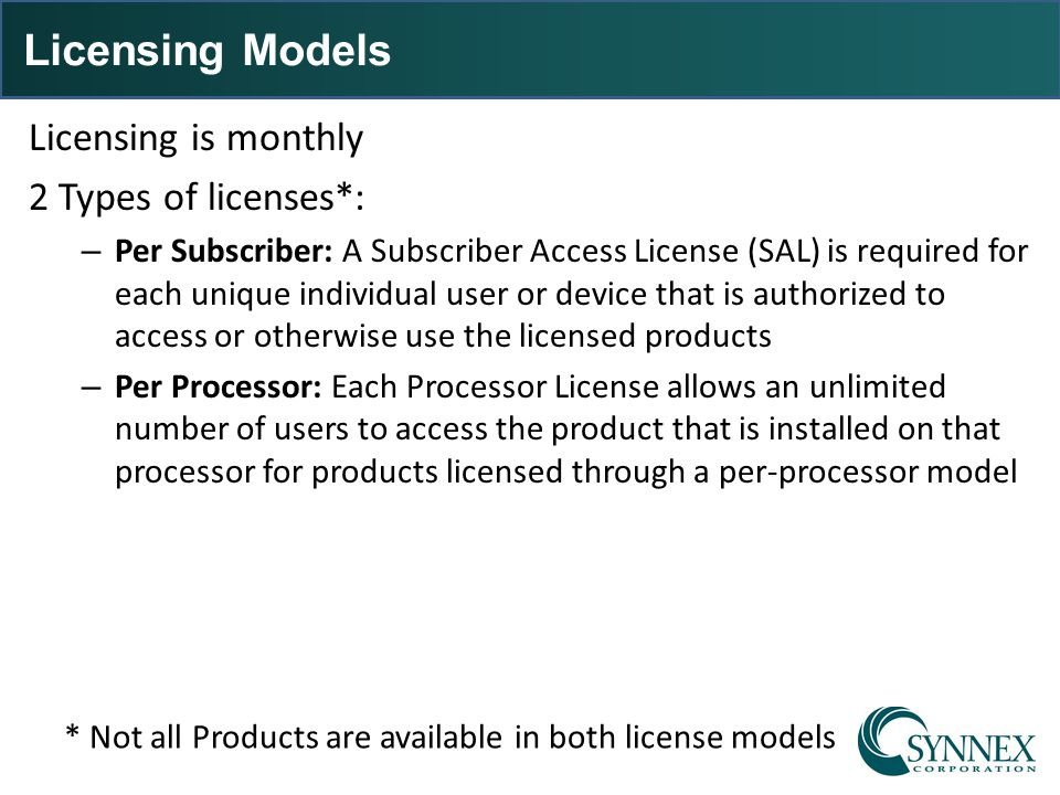 Licensing Models Licensing is monthly 2 Types of licenses*: – Per Subscriber: A Subscriber Access License (SAL) is required for each unique individual