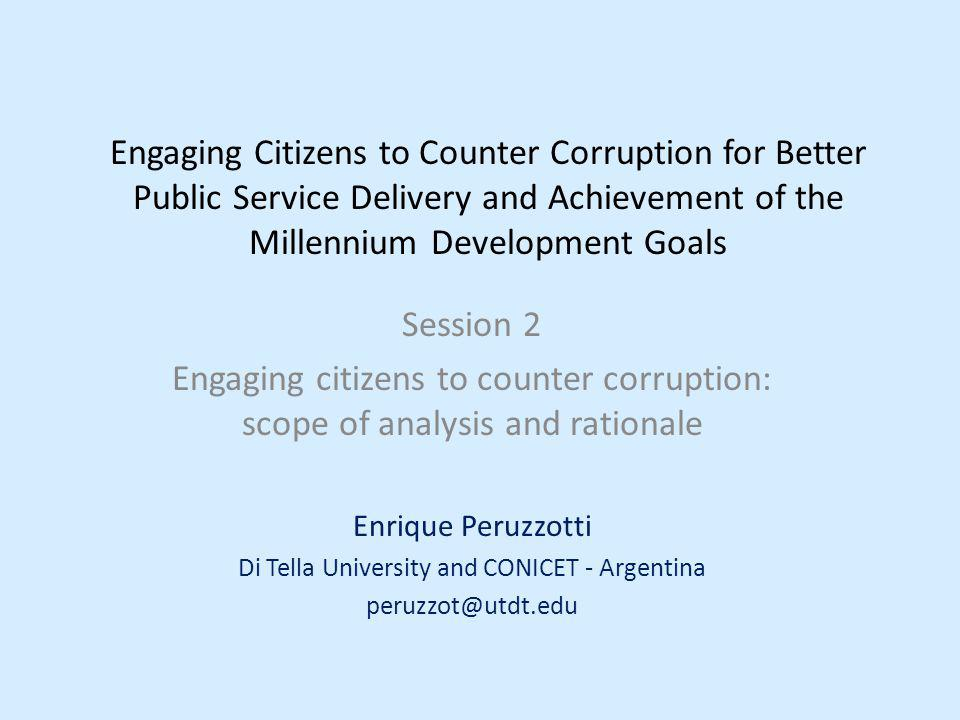 Engaging Citizens to Counter Corruption for Better Public Service Delivery and Achievement of the Millennium Development Goals Session 2 Engaging citizens to counter corruption: scope of analysis and rationale Enrique Peruzzotti Di Tella University and CONICET - Argentina peruzzot@utdt.edu