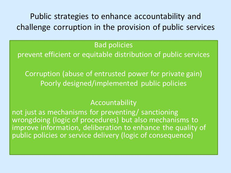 Public strategies to enhance accountability and challenge corruption in the provision of public services Bad policies prevent efficient or equitable distribution of public services Corruption (abuse of entrusted power for private gain) Poorly designed/implemented public policies Accountability not just as mechanisms for preventing/ sanctioning wrongdoing (logic of procedures) but also mechanisms to improve information, deliberation to enhance the quality of public policies or service delivery (logic of consequence)