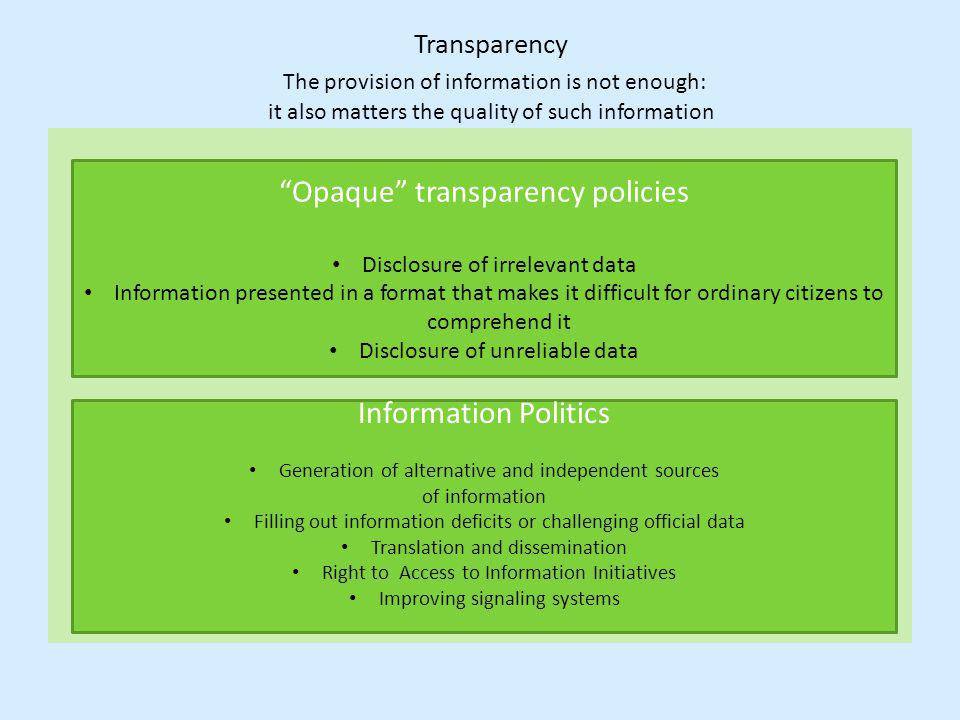 Transparency The provision of information is not enough: it also matters the quality of such information Opaque transparency policies Disclosure of irrelevant data Information presented in a format that makes it difficult for ordinary citizens to comprehend it Disclosure of unreliable data Information Politics Generation of alternative and independent sources of information Filling out information deficits or challenging official data Translation and dissemination Right to Access to Information Initiatives Improving signaling systems