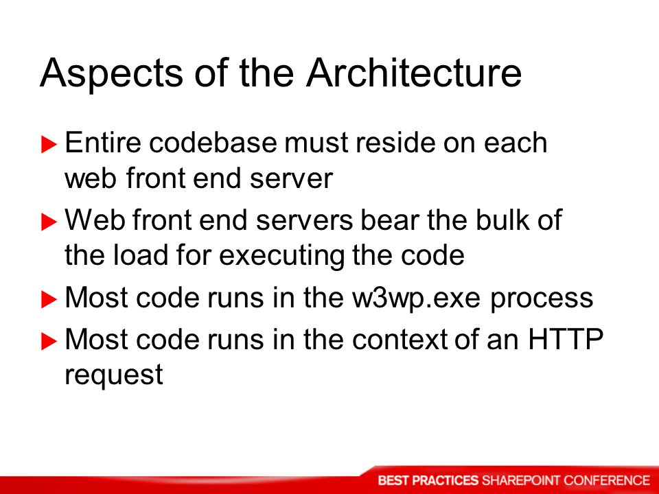 Aspects of the Architecture Entire codebase must reside on each web front end server Web front end servers bear the bulk of the load for executing the code Most code runs in the w3wp.exe process Most code runs in the context of an HTTP request