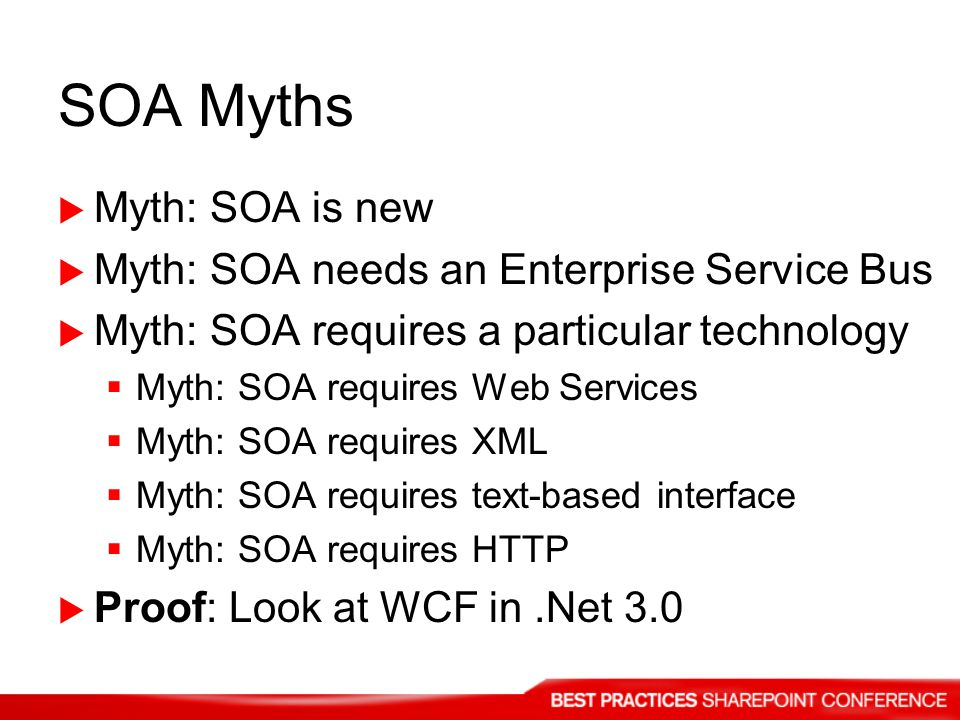 SOA Myths Myth: SOA is new Myth: SOA needs an Enterprise Service Bus Myth: SOA requires a particular technology Myth: SOA requires Web Services Myth: SOA requires XML Myth: SOA requires text-based interface Myth: SOA requires HTTP Proof: Look at WCF in.Net 3.0