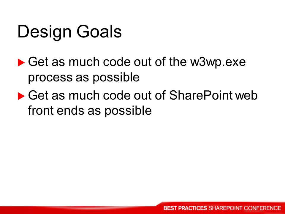 Design Goals Get as much code out of the w3wp.exe process as possible Get as much code out of SharePoint web front ends as possible