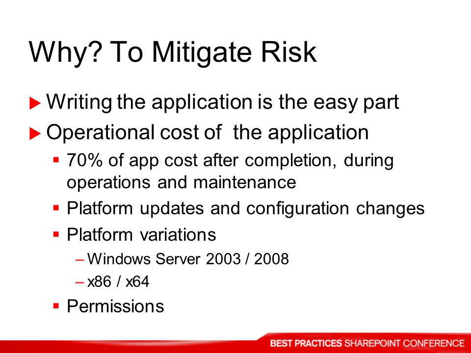 Why? To Mitigate Risk Writing the application is the easy part Operational cost of the application 70% of app cost after completion, during operations