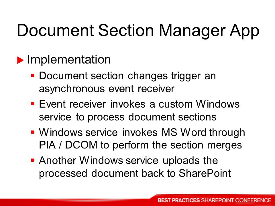Document Section Manager App Implementation Document section changes trigger an asynchronous event receiver Event receiver invokes a custom Windows service to process document sections Windows service invokes MS Word through PIA / DCOM to perform the section merges Another Windows service uploads the processed document back to SharePoint