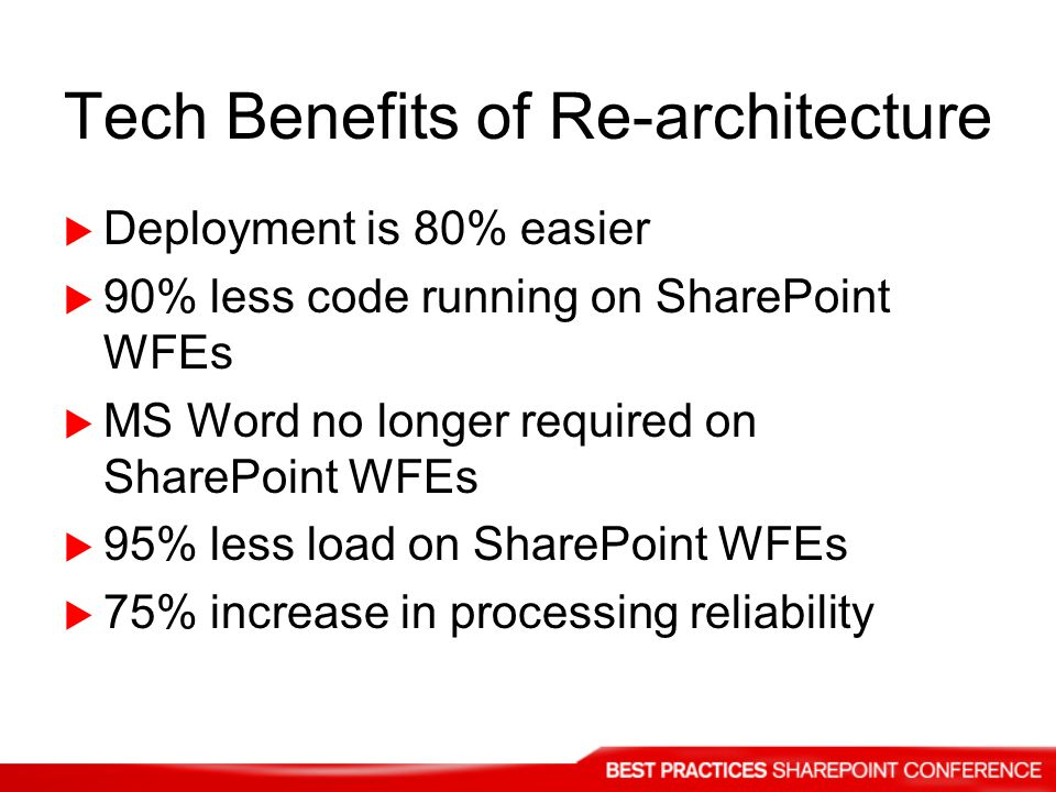 Tech Benefits of Re-architecture Deployment is 80% easier 90% less code running on SharePoint WFEs MS Word no longer required on SharePoint WFEs 95% less load on SharePoint WFEs 75% increase in processing reliability