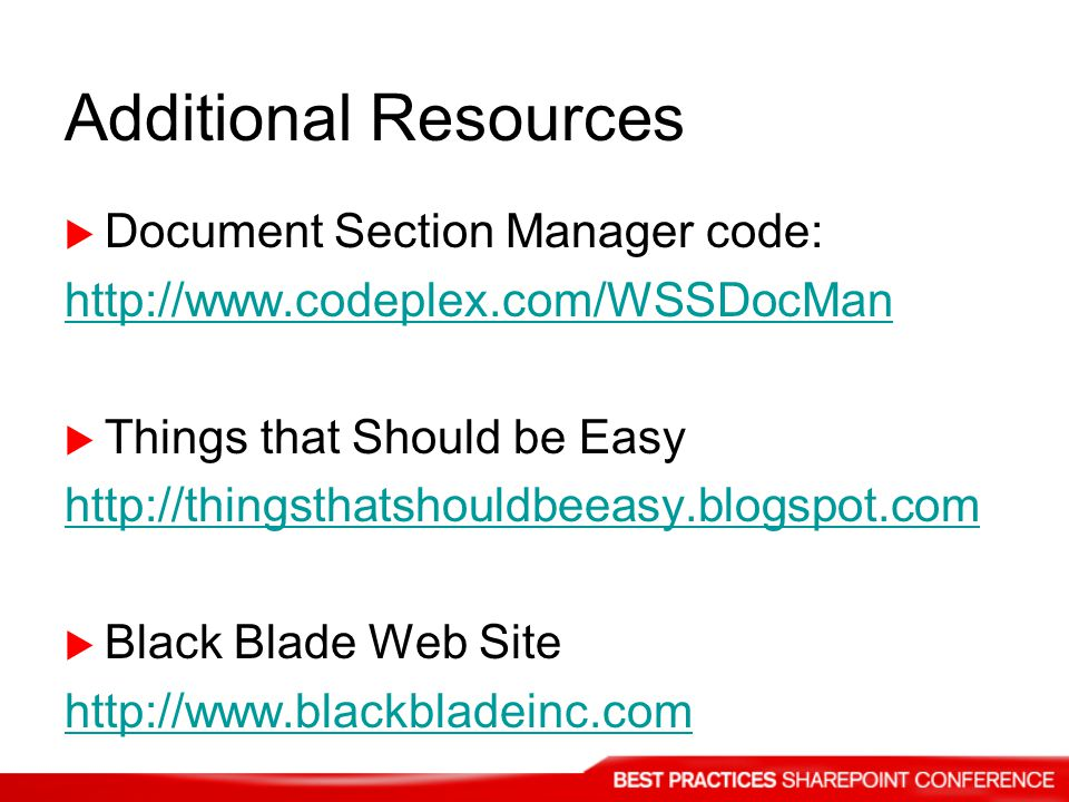 Additional Resources Document Section Manager code: http://www.codeplex.com/WSSDocMan Things that Should be Easy http://thingsthatshouldbeeasy.blogspot.com Black Blade Web Site http://www.blackbladeinc.com
