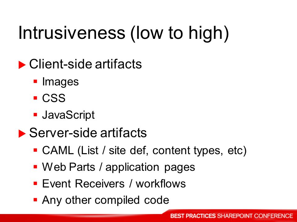 Intrusiveness (low to high) Client-side artifacts Images CSS JavaScript Server-side artifacts CAML (List / site def, content types, etc) Web Parts / application pages Event Receivers / workflows Any other compiled code
