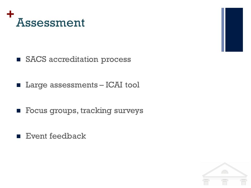 + Assessment SACS accreditation process Large assessments – ICAI tool Focus groups, tracking surveys Event feedback