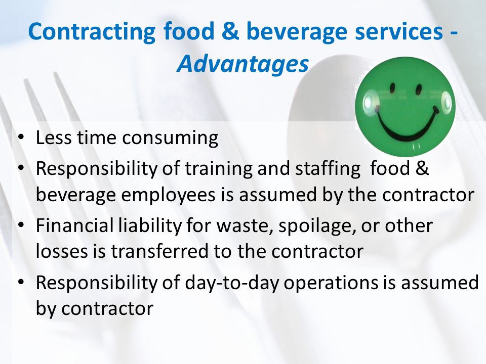 Contracting food & beverage services - Advantages Less time consuming Responsibility of training and staffing food & beverage employees is assumed by the contractor Financial liability for waste, spoilage, or other losses is transferred to the contractor Responsibility of day-to-day operations is assumed by contractor