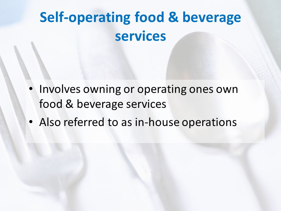Self-operating food & beverage services Involves owning or operating ones own food & beverage services Also referred to as in-house operations