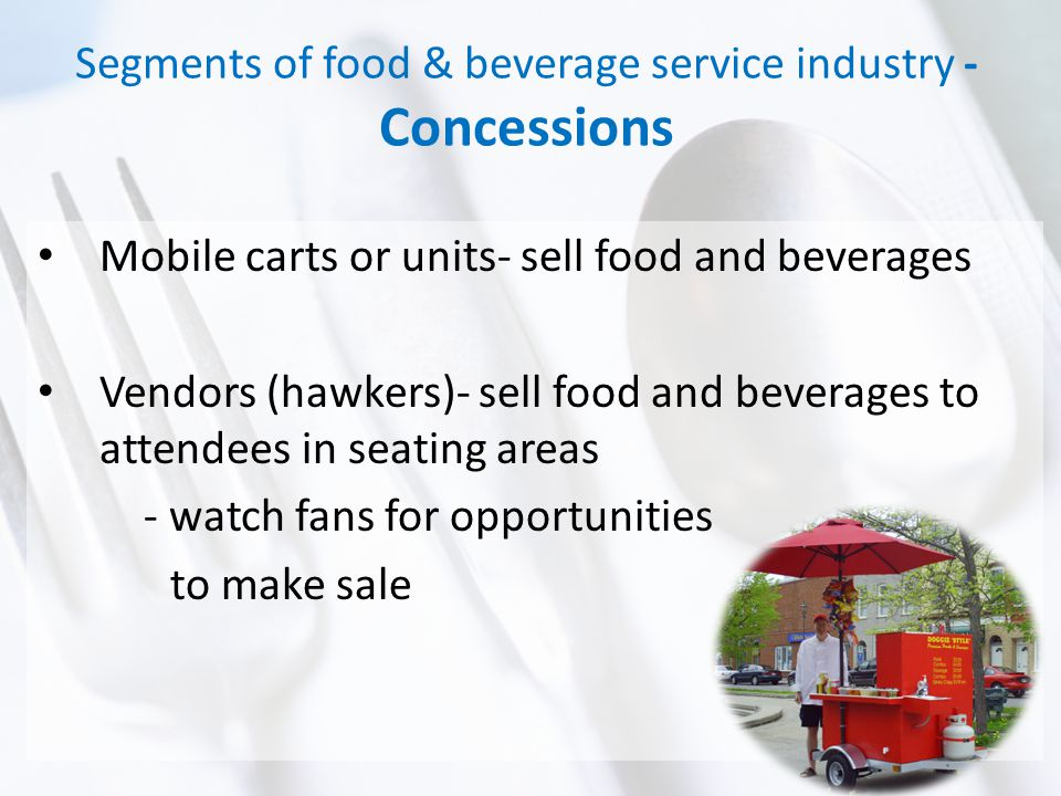 Segments of food & beverage service industry - Concessions Mobile carts or units- sell food and beverages Vendors (hawkers)- sell food and beverages to attendees in seating areas - watch fans for opportunities to make sale