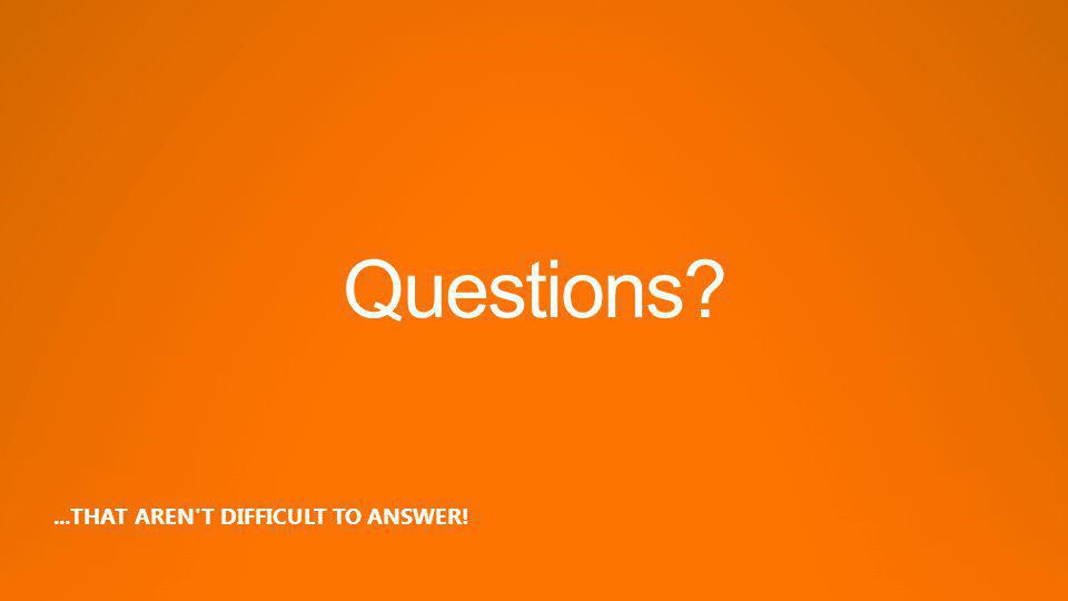 Questions?...THAT AREN T DIFFICULT TO ANSWER!