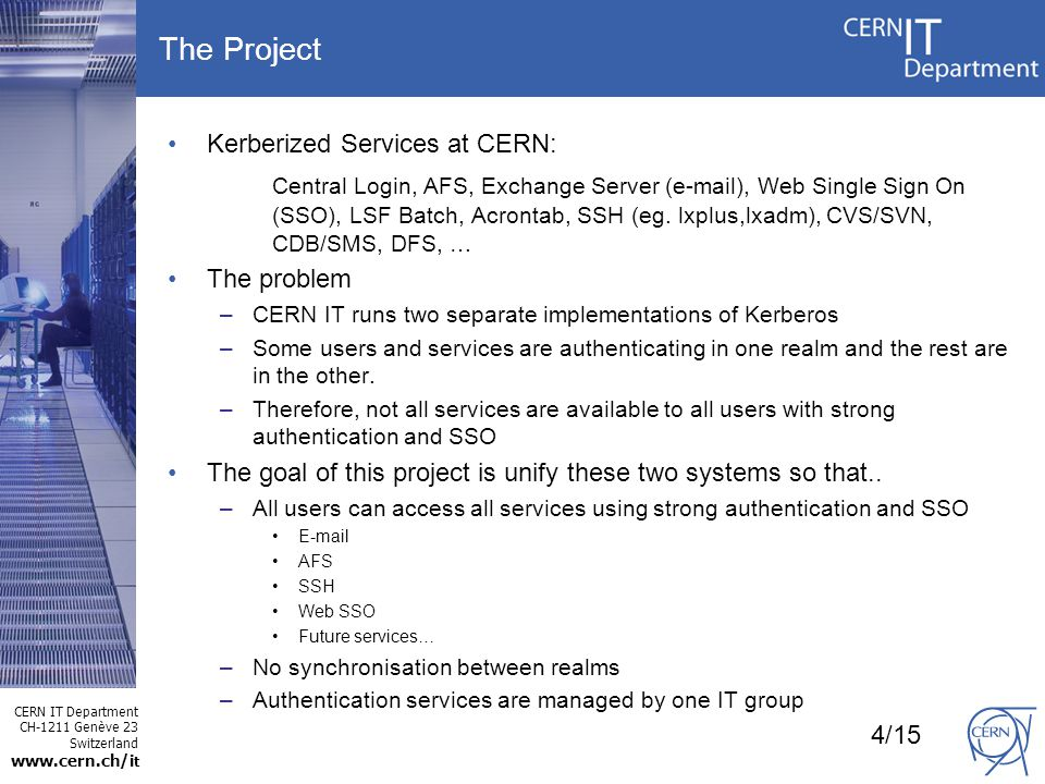 CERN IT Department CH-1211 Genève 23 Switzerland www.cern.ch/i t The Project Kerberized Services at CERN: Central Login, AFS, Exchange Server (e-mail), Web Single Sign On (SSO), LSF Batch, Acrontab, SSH (eg.