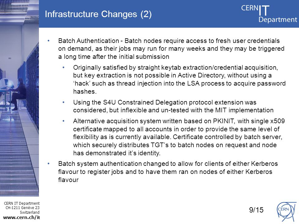 CERN IT Department CH-1211 Genève 23 Switzerland www.cern.ch/i t Infrastructure Changes (2) Batch Authentication - Batch nodes require access to fresh user credentials on demand, as their jobs may run for many weeks and they may be triggered a long time after the initial submission Originally satisfied by straight keytab extraction/credential acquisition, but key extraction is not possible in Active Directory, without using a hack such as thread injection into the LSA process to acquire password hashes.