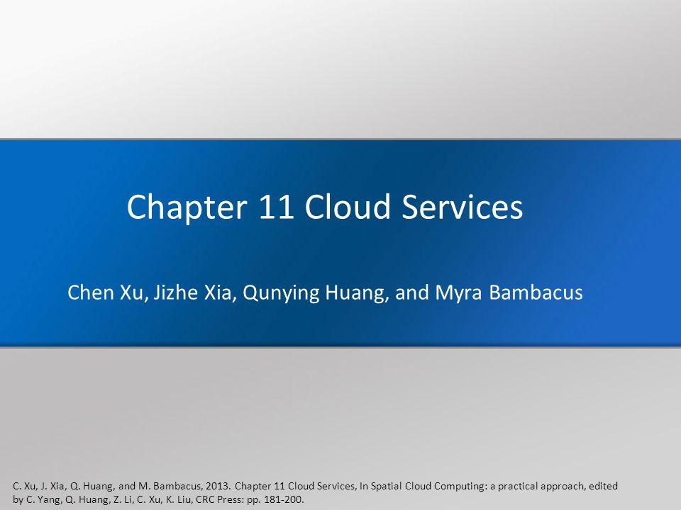 Chapter 11 Cloud Services Chen Xu, Jizhe Xia, Qunying Huang, and Myra Bambacus C. Xu, J. Xia, Q. Huang, and M. Bambacus, 2013. Chapter 11 Cloud Servic