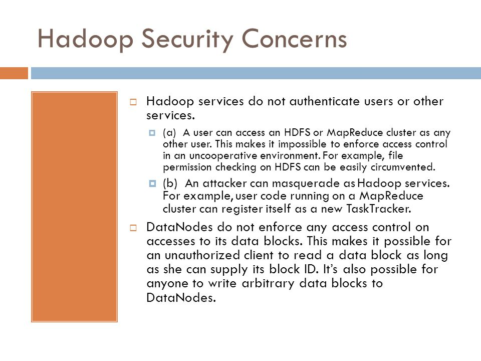 Hadoop Security Concerns Hadoop services do not authenticate users or other services. (a) A user can access an HDFS or MapReduce cluster as any other