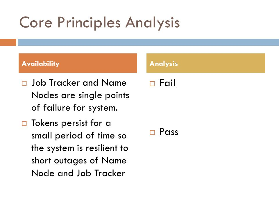 Core Principles Analysis Job Tracker and Name Nodes are single points of failure for system. Tokens persist for a small period of time so the system i