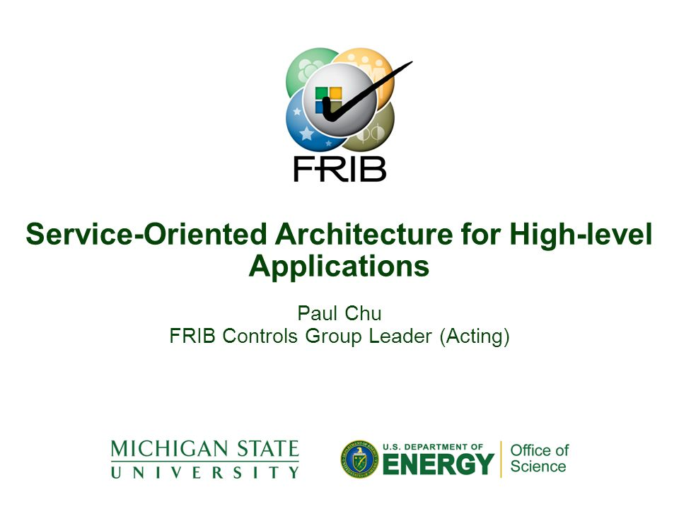 Paul Chu FRIB Controls Group Leader (Acting) Service-Oriented Architecture for High-level Applications