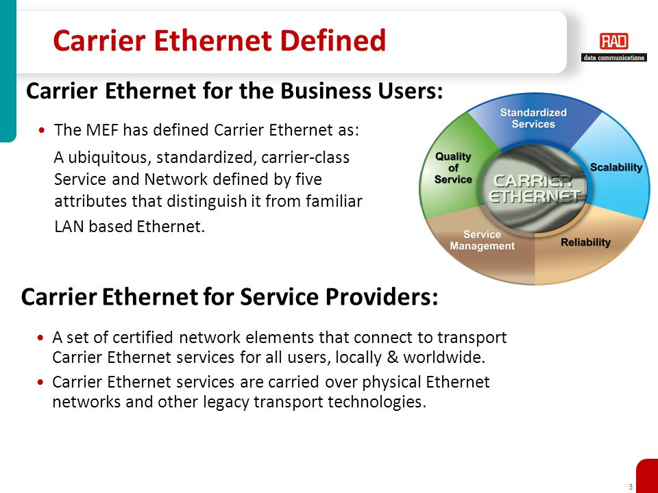 3 Carrier Ethernet Defined The MEF has defined Carrier Ethernet as: A ubiquitous, standardized, carrier-class Service and Network defined by five attributes that distinguish it from familiar LAN based Ethernet.