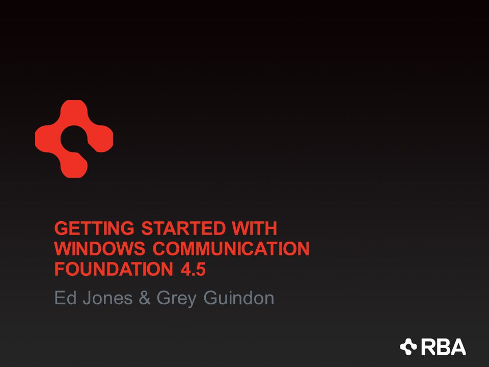 GETTING STARTED WITH WINDOWS COMMUNICATION FOUNDATION 4.5 Ed Jones & Grey Guindon