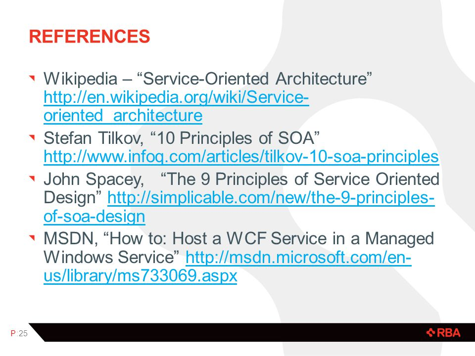 REFERENCES Wikipedia – Service-Oriented Architecture http://en.wikipedia.org/wiki/Service- oriented_architecture http://en.wikipedia.org/wiki/Service- oriented_architecture Stefan Tilkov, 10 Principles of SOA http://www.infoq.com/articles/tilkov-10-soa-principles http://www.infoq.com/articles/tilkov-10-soa-principles John Spacey, The 9 Principles of Service Oriented Design http://simplicable.com/new/the-9-principles- of-soa-designhttp://simplicable.com/new/the-9-principles- of-soa-design MSDN, How to: Host a WCF Service in a Managed Windows Service http://msdn.microsoft.com/en- us/library/ms733069.aspxhttp://msdn.microsoft.com/en- us/library/ms733069.aspx P:25