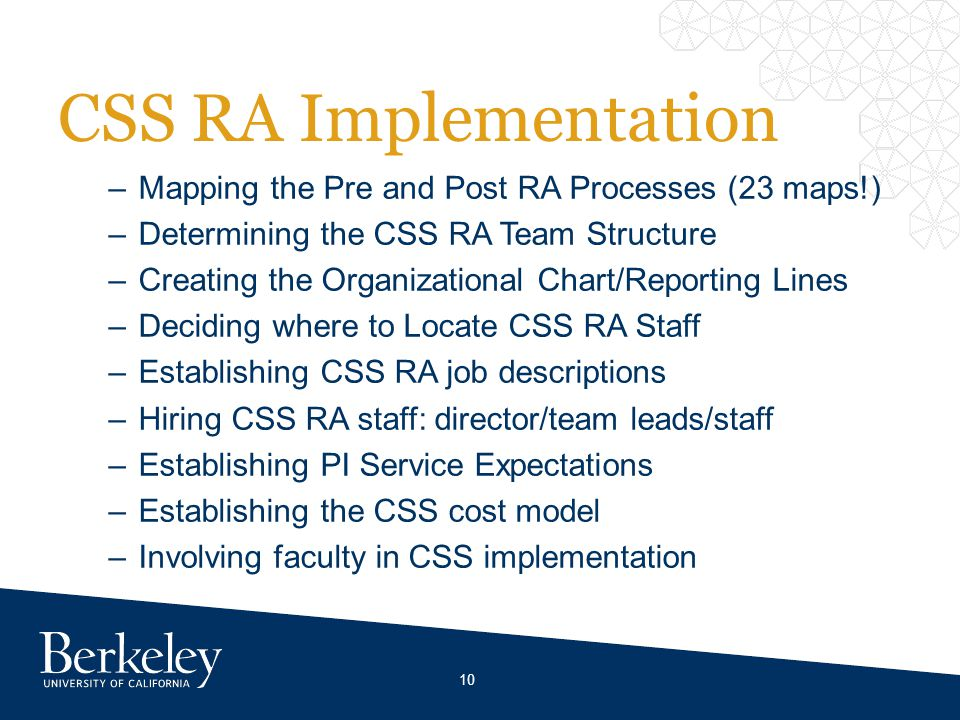 CSS RA Implementation –Mapping the Pre and Post RA Processes (23 maps!) –Determining the CSS RA Team Structure –Creating the Organizational Chart/Reporting Lines –Deciding where to Locate CSS RA Staff –Establishing CSS RA job descriptions –Hiring CSS RA staff: director/team leads/staff –Establishing PI Service Expectations –Establishing the CSS cost model –Involving faculty in CSS implementation 10