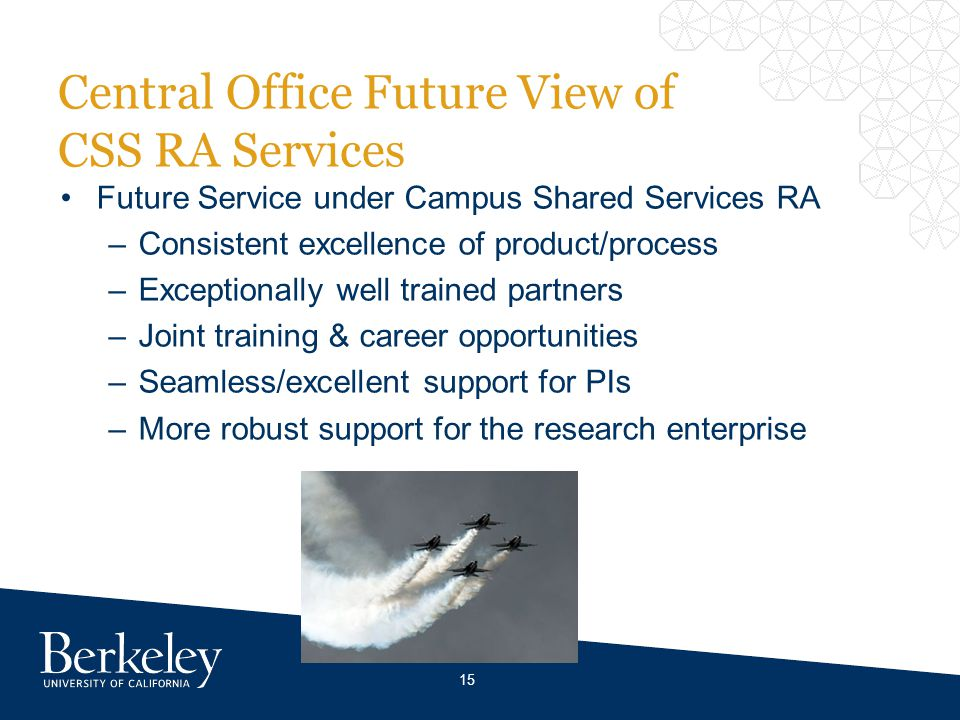 Central Office Future View of CSS RA Services Future Service under Campus Shared Services RA –Consistent excellence of product/process –Exceptionally well trained partners –Joint training & career opportunities –Seamless/excellent support for PIs –More robust support for the research enterprise 15