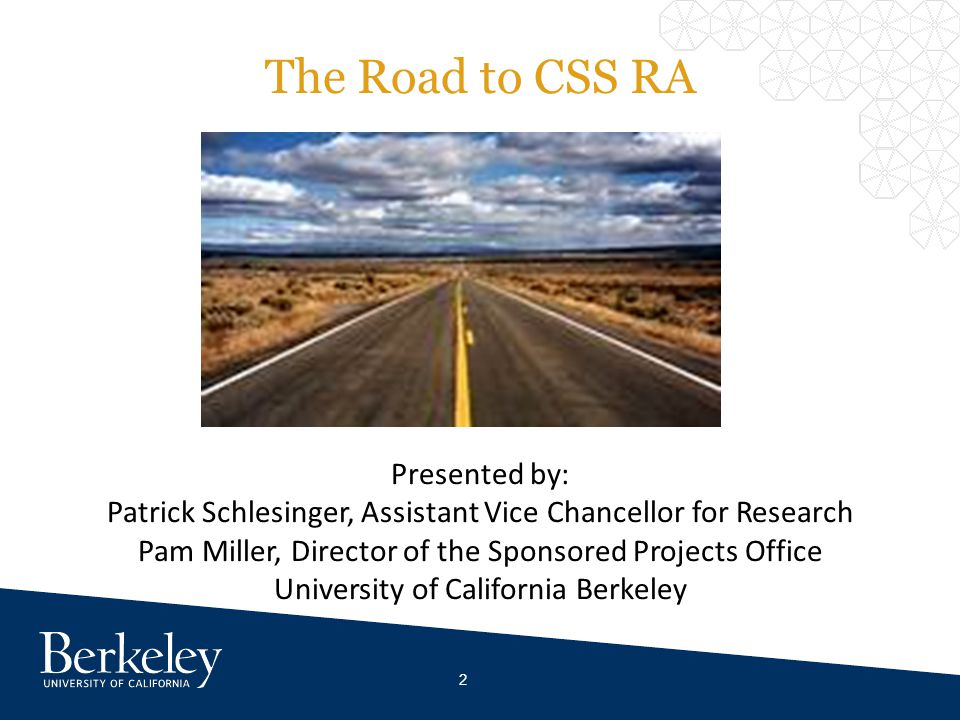 The Road to CSS RA Presented by: Patrick Schlesinger, Assistant Vice Chancellor for Research Pam Miller, Director of the Sponsored Projects Office University of California Berkeley 2