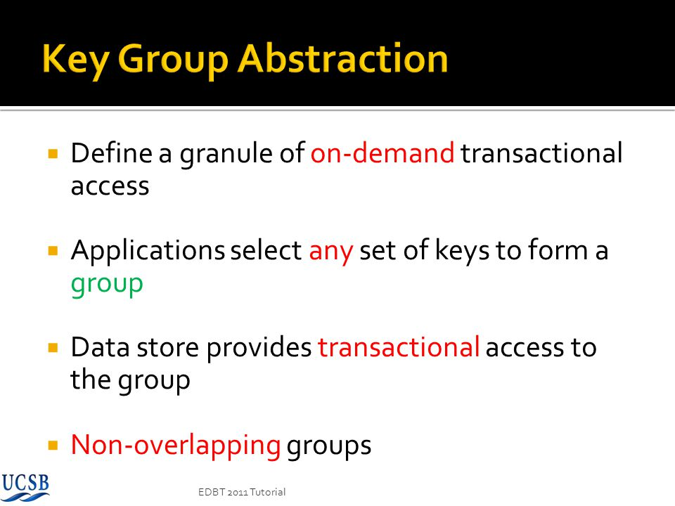 Define a granule of on-demand transactional access Applications select any set of keys to form a group Data store provides transactional access to the