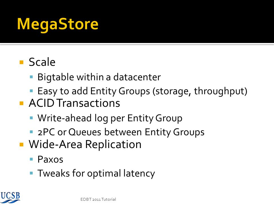 Scale Bigtable within a datacenter Easy to add Entity Groups (storage, throughput) ACID Transactions Write-ahead log per Entity Group 2PC or Queues be