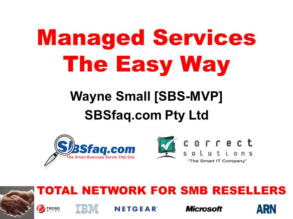 TOTAL NETWORK FOR SMB RESELLERS Managed Services The Easy Way Wayne Small [SBS-MVP] SBSfaq.com Pty Ltd