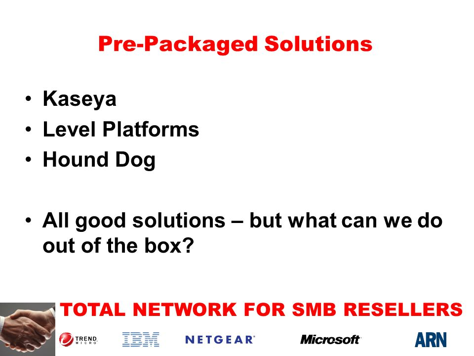 TOTAL NETWORK FOR SMB RESELLERS Pre-Packaged Solutions Kaseya Level Platforms Hound Dog All good solutions – but what can we do out of the box