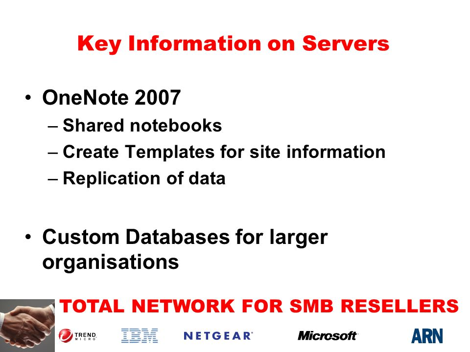 TOTAL NETWORK FOR SMB RESELLERS Key Information on Servers OneNote 2007 –Shared notebooks –Create Templates for site information –Replication of data Custom Databases for larger organisations