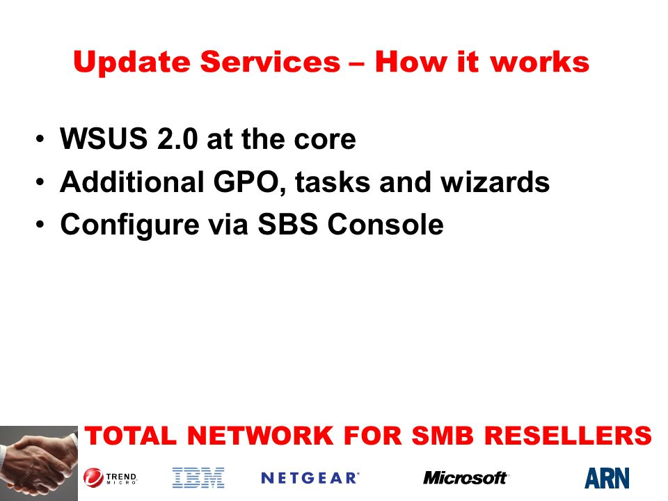 TOTAL NETWORK FOR SMB RESELLERS Update Services – How it works WSUS 2.0 at the core Additional GPO, tasks and wizards Configure via SBS Console