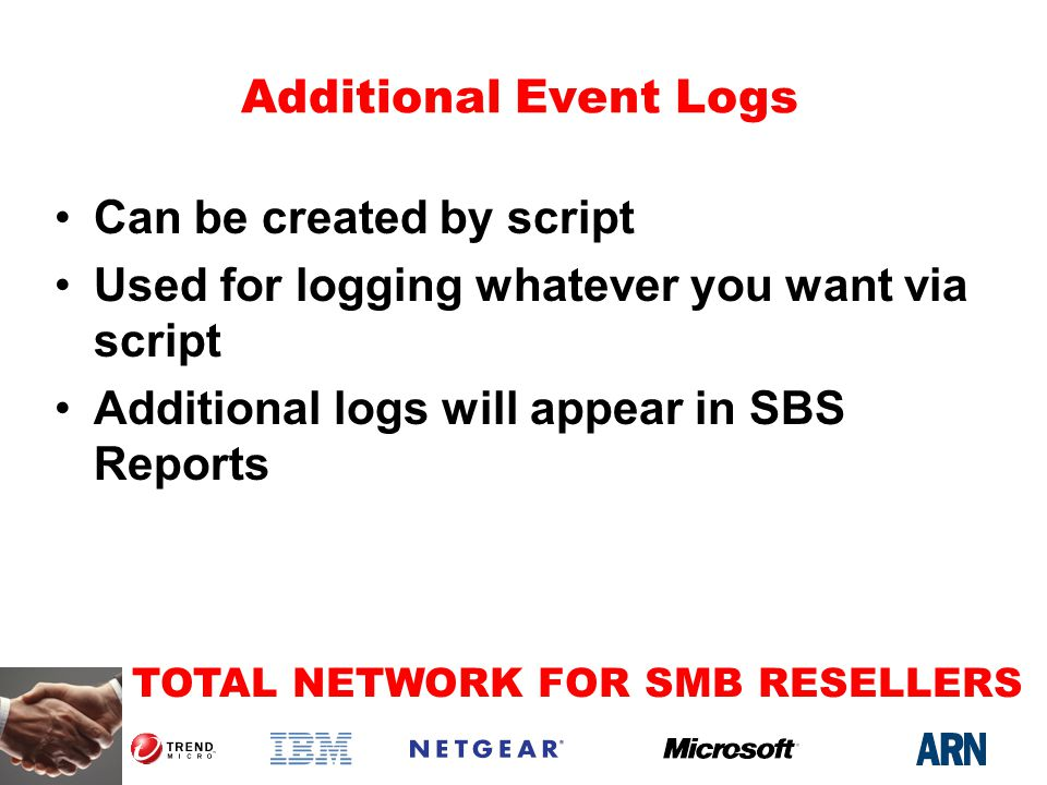 TOTAL NETWORK FOR SMB RESELLERS Additional Event Logs Can be created by script Used for logging whatever you want via script Additional logs will appear in SBS Reports