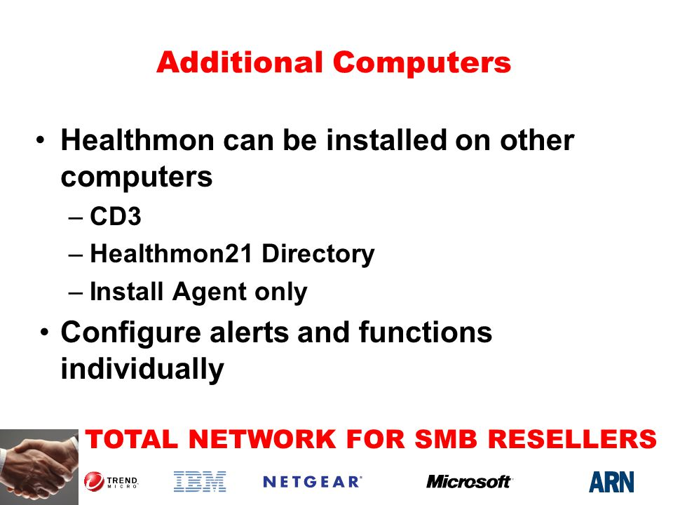 TOTAL NETWORK FOR SMB RESELLERS Additional Computers Healthmon can be installed on other computers –CD3 –Healthmon21 Directory –Install Agent only Configure alerts and functions individually