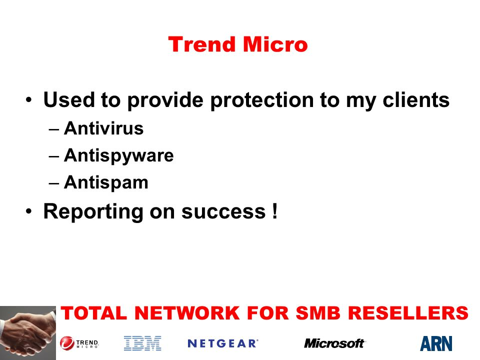 TOTAL NETWORK FOR SMB RESELLERS Trend Micro Used to provide protection to my clients –Antivirus –Antispyware –Antispam Reporting on success !