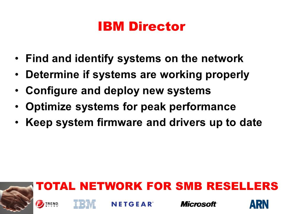 TOTAL NETWORK FOR SMB RESELLERS IBM Director Find and identify systems on the network Determine if systems are working properly Configure and deploy new systems Optimize systems for peak performance Keep system firmware and drivers up to date