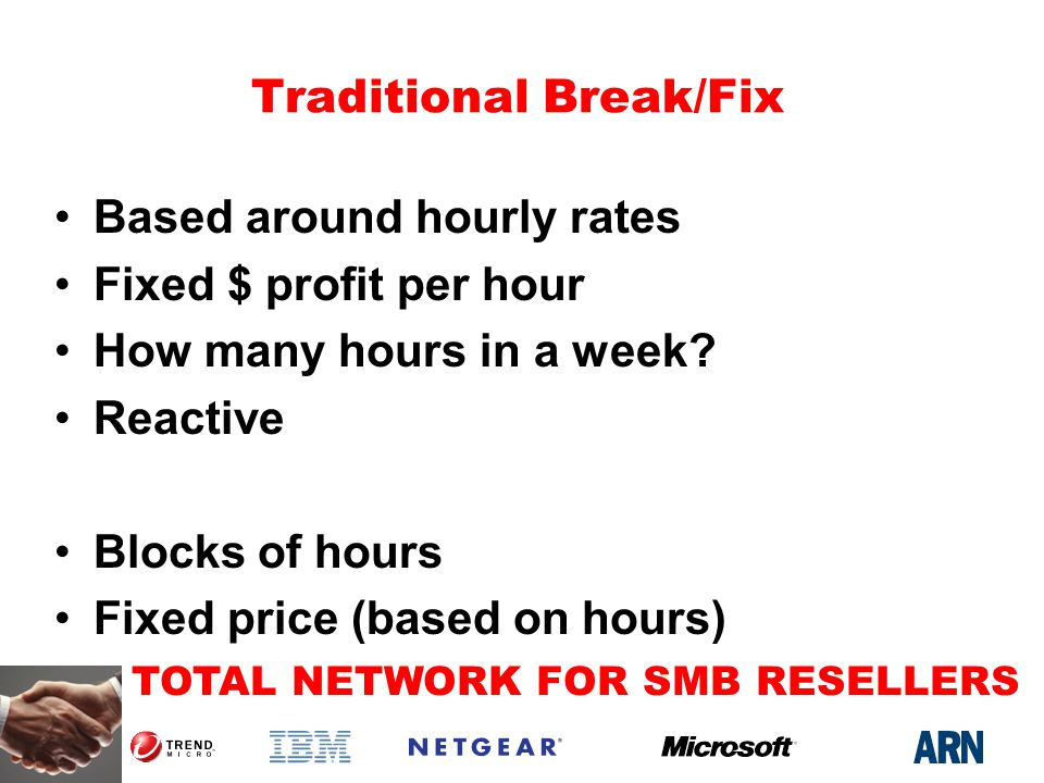 TOTAL NETWORK FOR SMB RESELLERS Traditional Break/Fix Based around hourly rates Fixed $ profit per hour How many hours in a week.