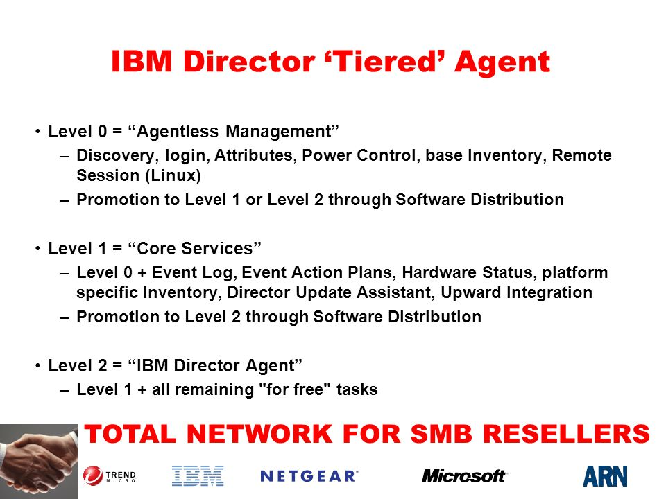 TOTAL NETWORK FOR SMB RESELLERS IBM Director Tiered Agent Level 0 = Agentless Management –Discovery, login, Attributes, Power Control, base Inventory, Remote Session (Linux) –Promotion to Level 1 or Level 2 through Software Distribution Level 1 = Core Services –Level 0 + Event Log, Event Action Plans, Hardware Status, platform specific Inventory, Director Update Assistant, Upward Integration –Promotion to Level 2 through Software Distribution Level 2 = IBM Director Agent –Level 1 + all remaining for free tasks