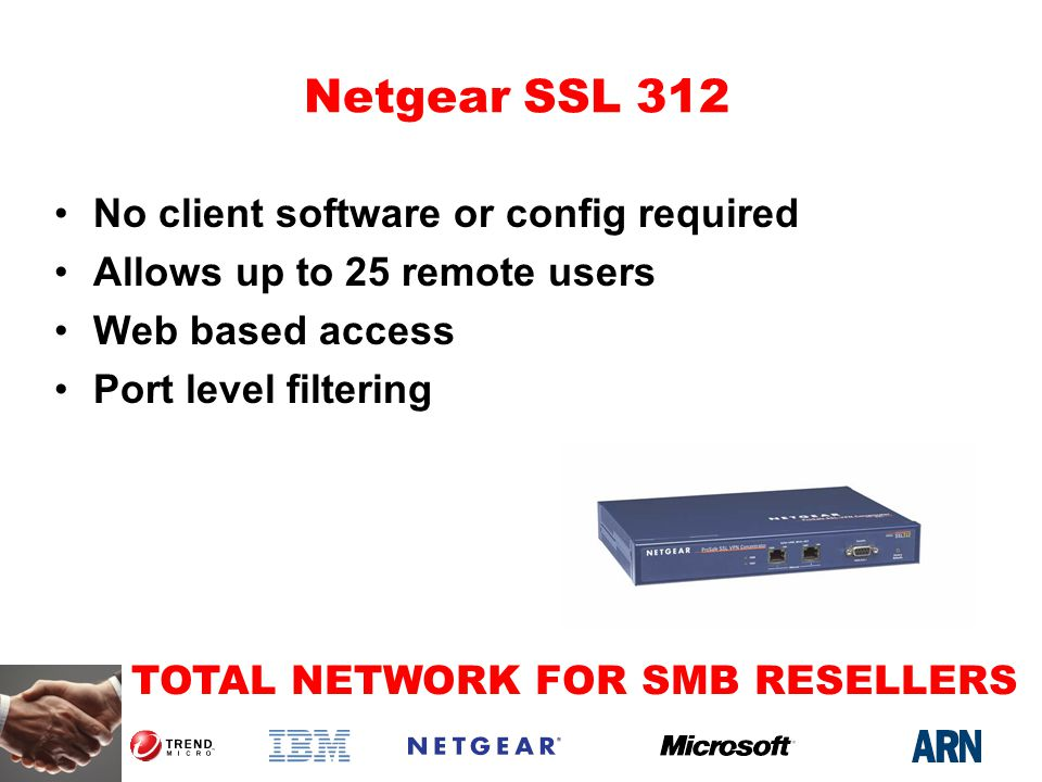 TOTAL NETWORK FOR SMB RESELLERS Netgear SSL 312 No client software or config required Allows up to 25 remote users Web based access Port level filtering