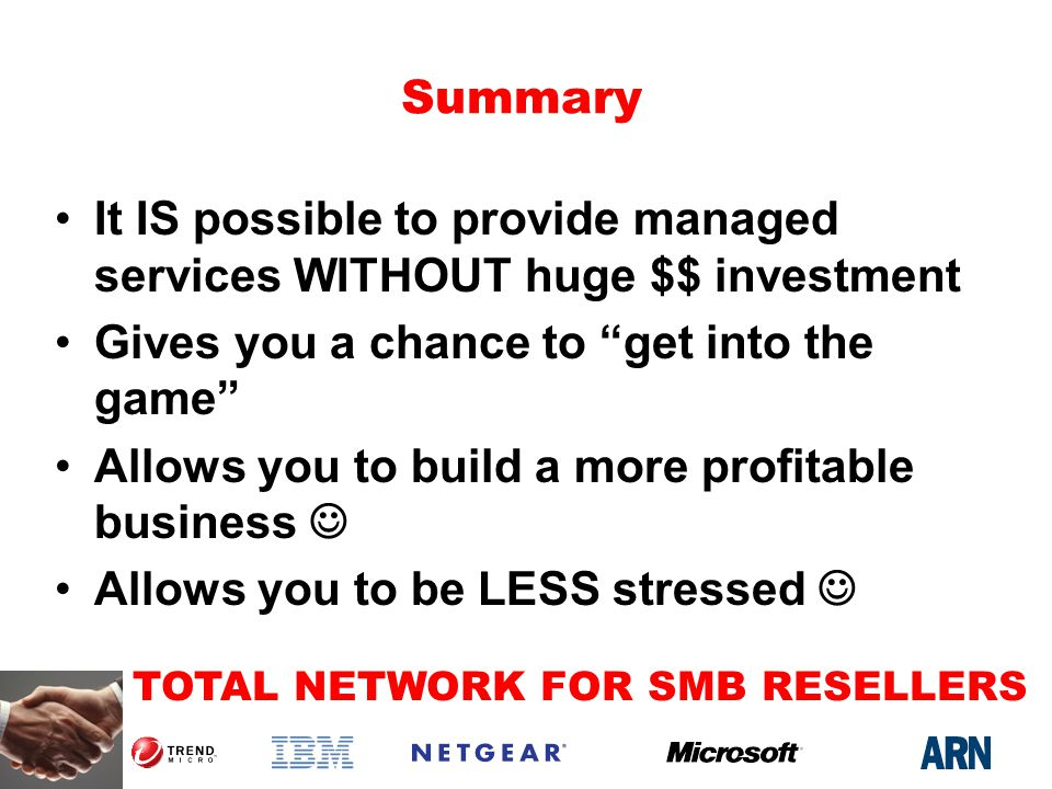 TOTAL NETWORK FOR SMB RESELLERS Summary It IS possible to provide managed services WITHOUT huge $$ investment Gives you a chance to get into the game Allows you to build a more profitable business Allows you to be LESS stressed