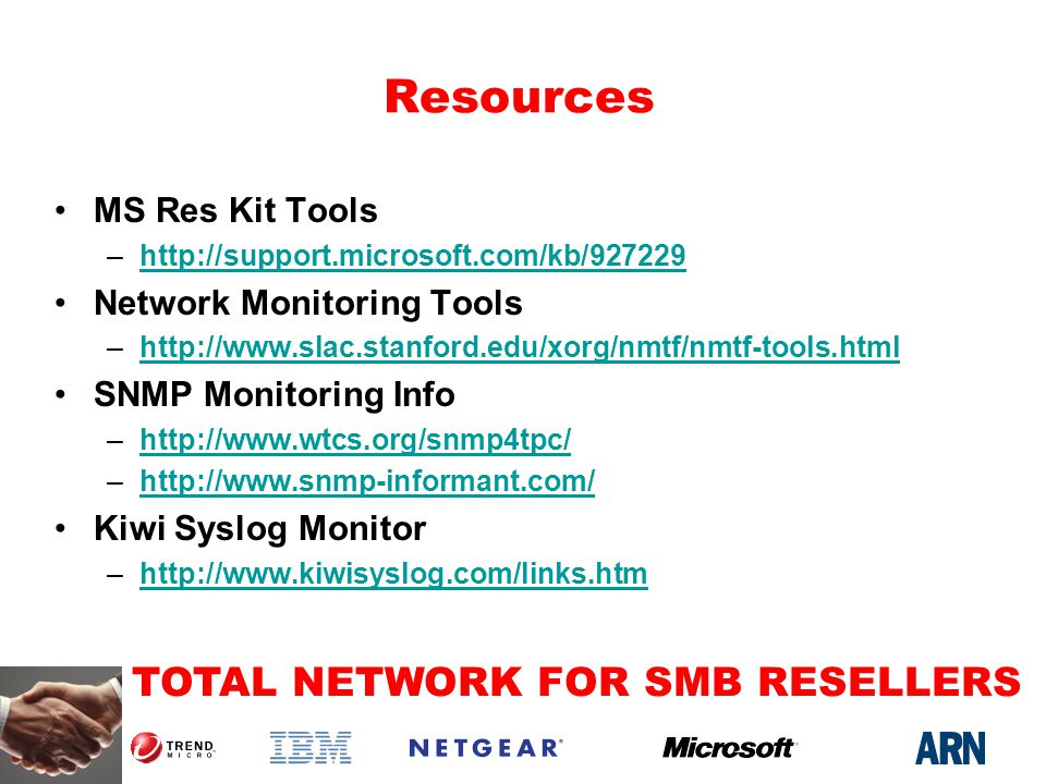 TOTAL NETWORK FOR SMB RESELLERS Resources MS Res Kit Tools –http://support.microsoft.com/kb/927229http://support.microsoft.com/kb/927229 Network Monitoring Tools –http://www.slac.stanford.edu/xorg/nmtf/nmtf-tools.htmlhttp://www.slac.stanford.edu/xorg/nmtf/nmtf-tools.html SNMP Monitoring Info –http://www.wtcs.org/snmp4tpc/http://www.wtcs.org/snmp4tpc/ –http://www.snmp-informant.com/http://www.snmp-informant.com/ Kiwi Syslog Monitor –http://www.kiwisyslog.com/links.htmhttp://www.kiwisyslog.com/links.htm