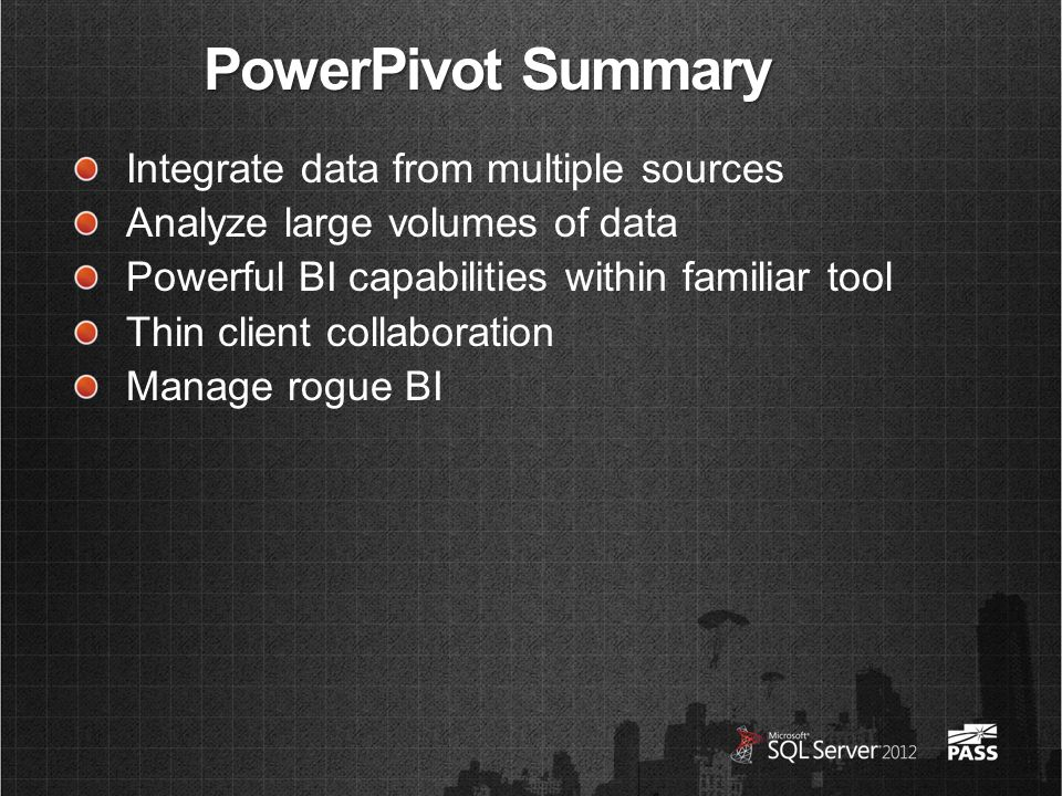 PowerPivot Summary Integrate data from multiple sources Analyze large volumes of data Powerful BI capabilities within familiar tool Thin client collaboration Manage rogue BI