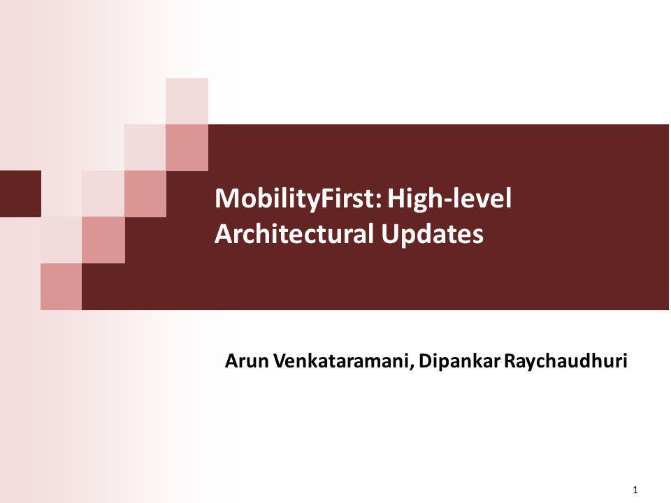 MobilityFirst: High-level Architectural Updates Arun Venkataramani, Dipankar Raychaudhuri 1
