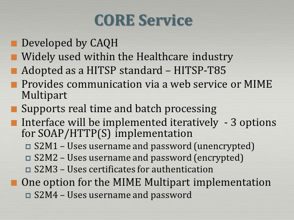 CORE Service Developed by CAQH Widely used within the Healthcare industry Adopted as a HITSP standard – HITSP-T85 Provides communication via a web ser