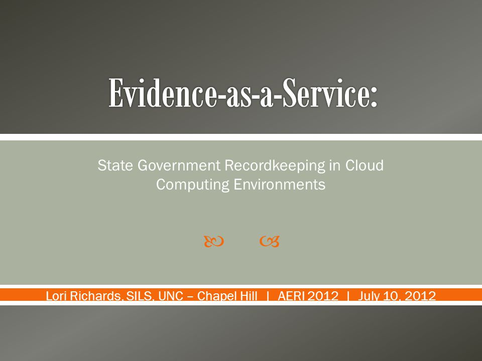 State Government Recordkeeping in Cloud Computing Environments Lori Richards, SILS, UNC – Chapel Hill | AERI 2012 | July 10, 2012